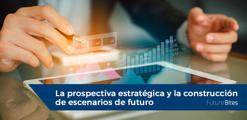 La prospectiva estratégica y la construcción de escenarios de futuro